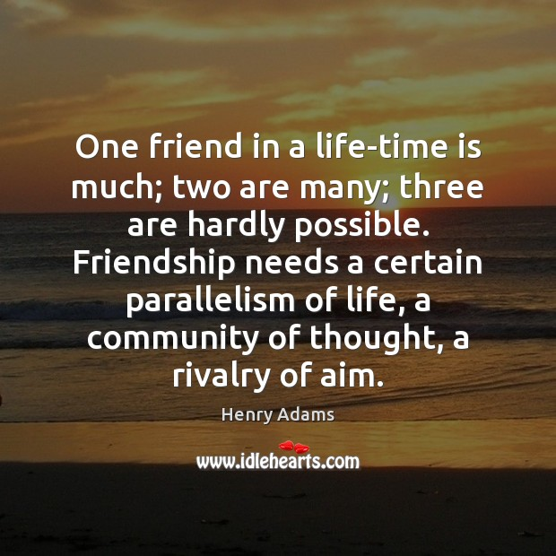 One friend in a life-time is much; two are many; three are Henry Adams Picture Quote