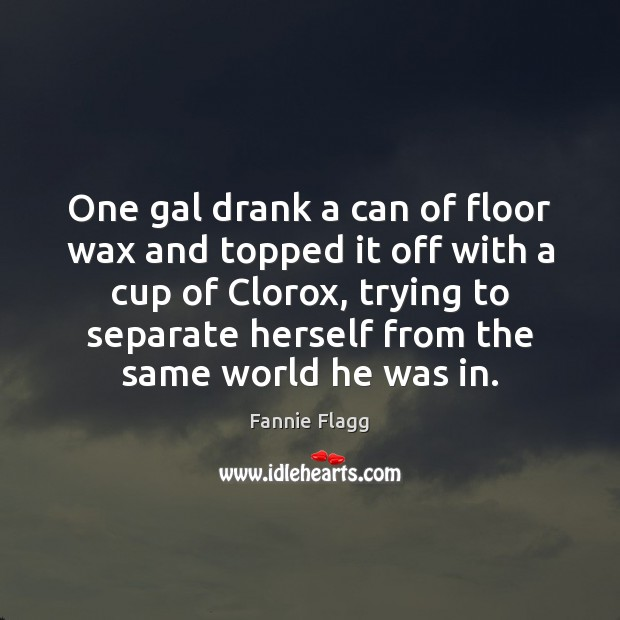 One gal drank a can of floor wax and topped it off Image