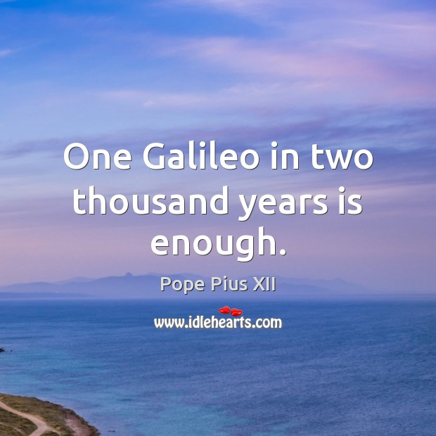 One Galileo in two thousand years is enough. Image