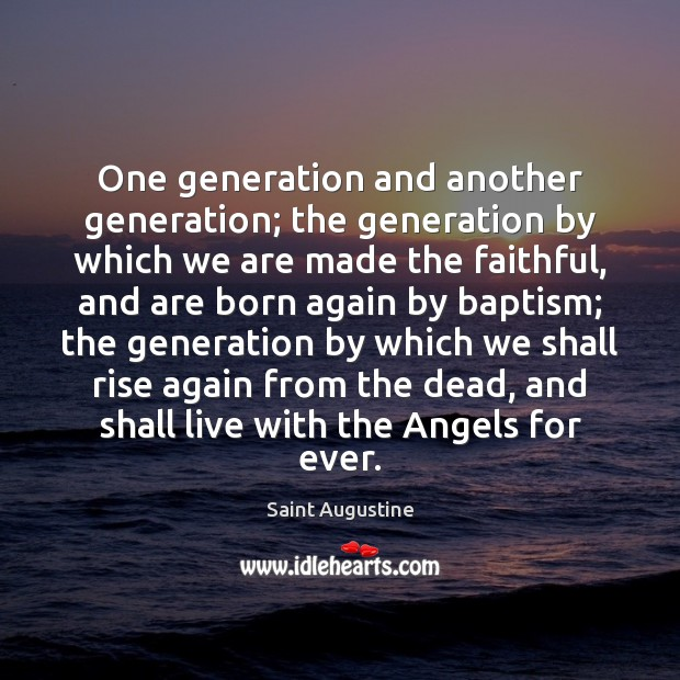One generation and another generation; the generation by which we are made Image