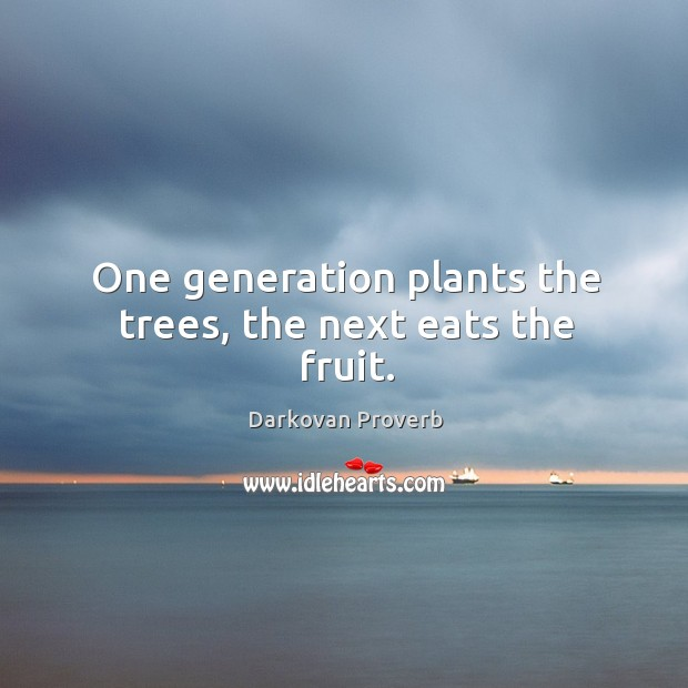 One generation plants the trees, the next eats the fruit. Darkovan Proverbs Image