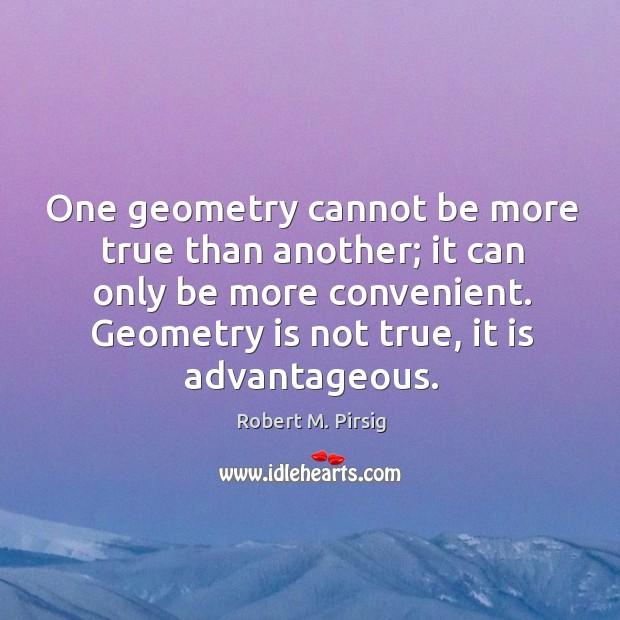 Image, One geometry cannot be more true than another; it can only be more convenient. Geometry is not true, it is advantageous.