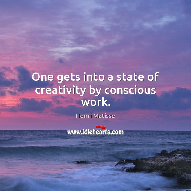 One gets into a state of creativity by conscious work. Henri Matisse Picture Quote