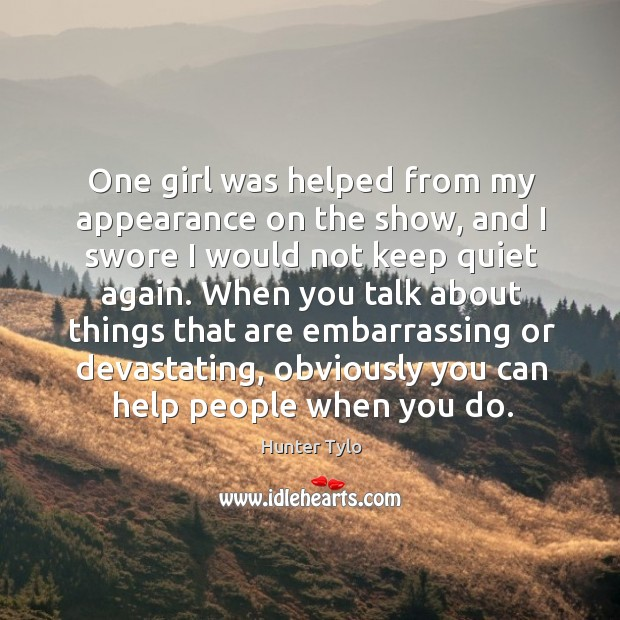 One girl was helped from my appearance on the show, and I swore I would not keep quiet again. Hunter Tylo Picture Quote