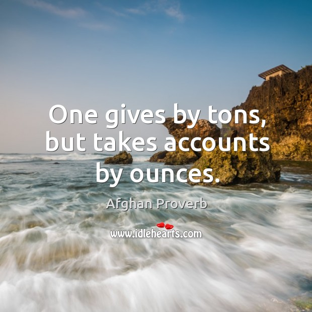 One gives by tons, but takes accounts by ounces. Afghan Proverbs Image