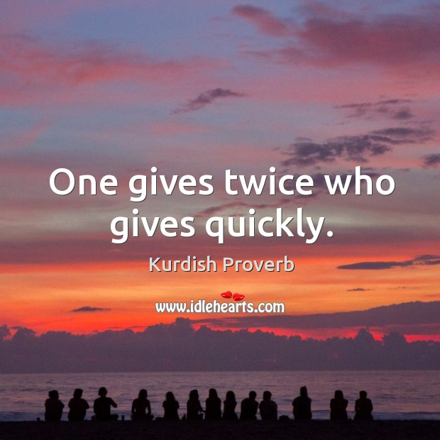 One gives twice who gives quickly. Kurdish Proverbs Image