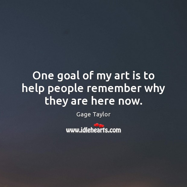 One goal of my art is to help people remember why they are here now. Image