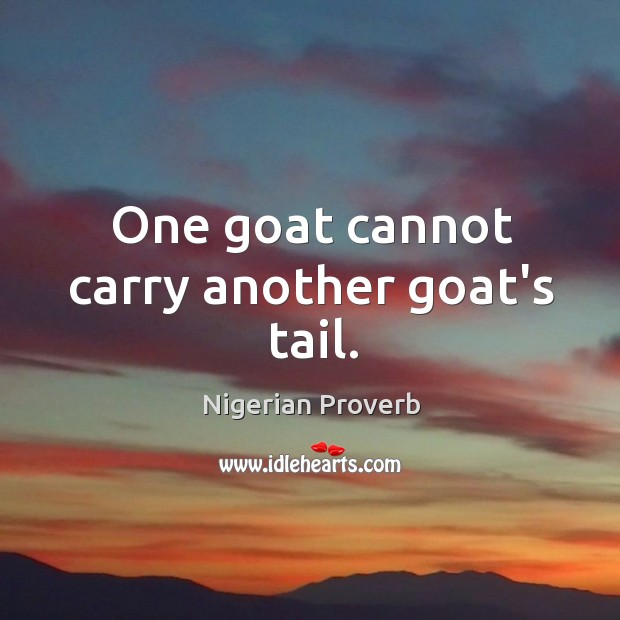 One goat cannot carry another goat's tail. Image