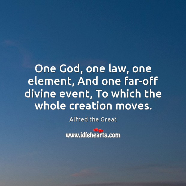 Image, One God, one law, one element, And one far-off divine event, To