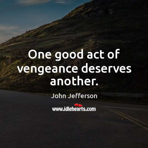 One good act of vengeance deserves another. Image