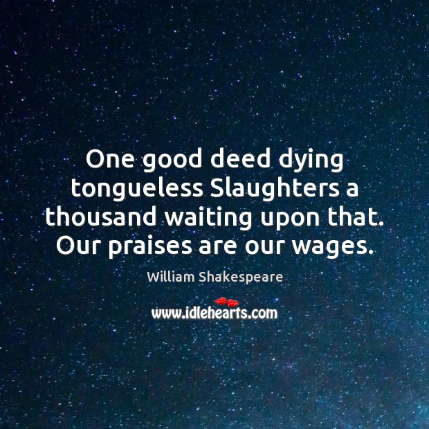 Image, One good deed dying tongueless Slaughters a thousand waiting upon that. Our