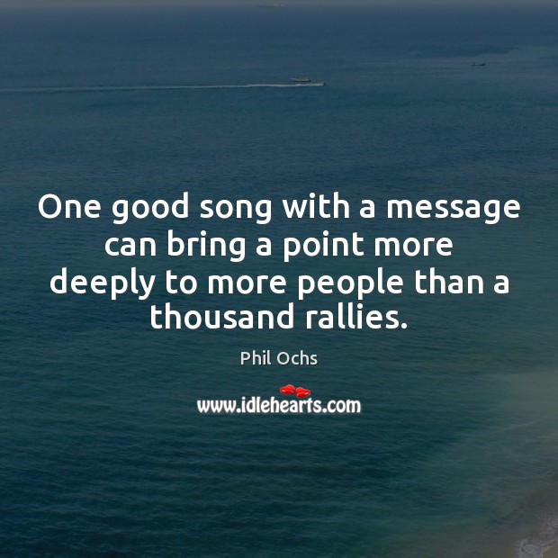 One good song with a message can bring a point more deeply Phil Ochs Picture Quote