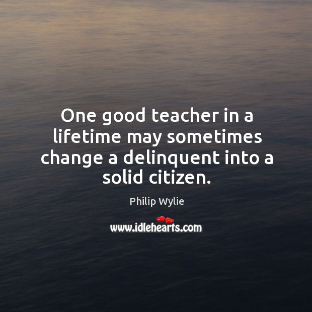 One good teacher in a lifetime may sometimes change a delinquent into a solid citizen. Image