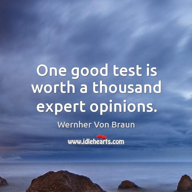One good test is worth a thousand expert opinions. Wernher Von Braun Picture Quote