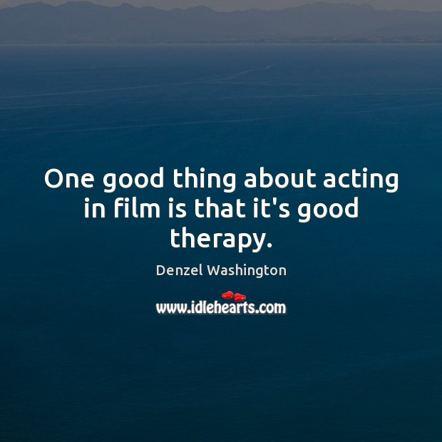 One good thing about acting in film is that it's good therapy. Denzel Washington Picture Quote