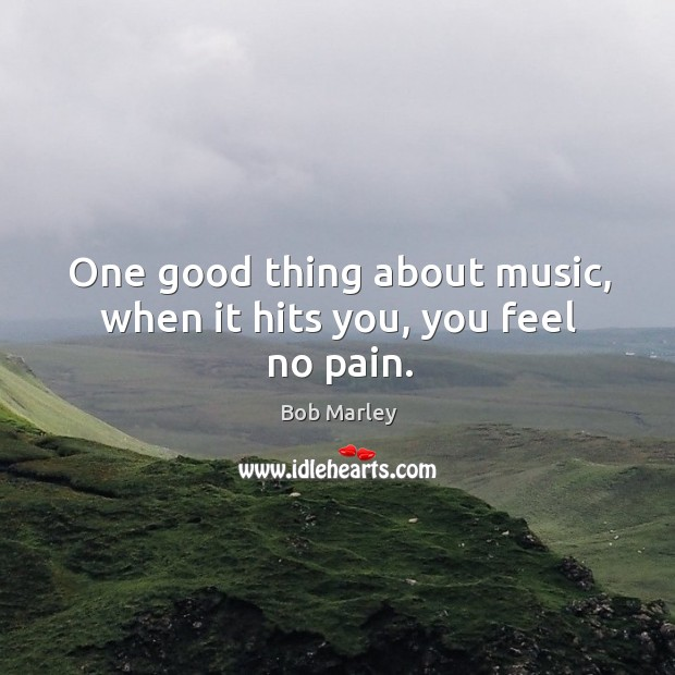 One good thing about music, when it hits you, you feel no pain. Image