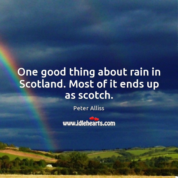 One good thing about rain in Scotland. Most of it ends up as scotch. Image