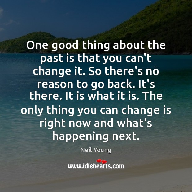 One good thing about the past is that you can't change it. Neil Young Picture Quote