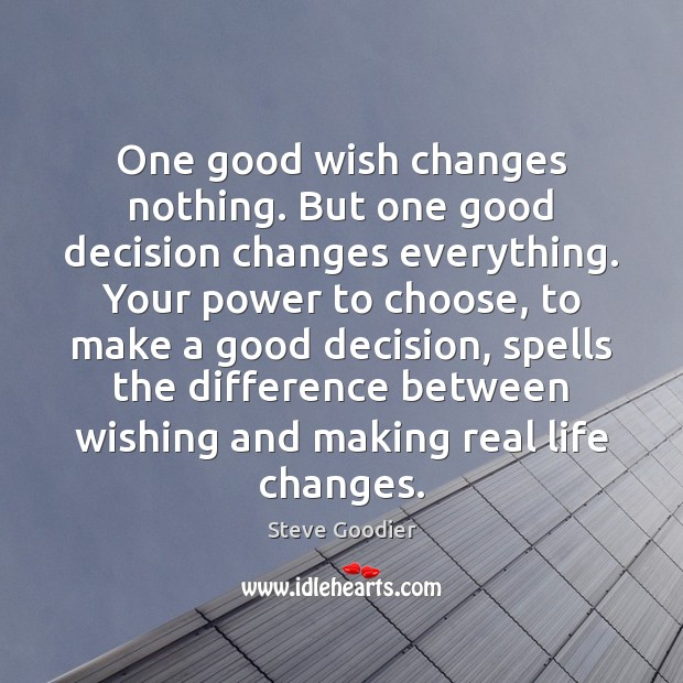 One good wish changes nothing. But one good decision changes everything. Your Steve Goodier Picture Quote