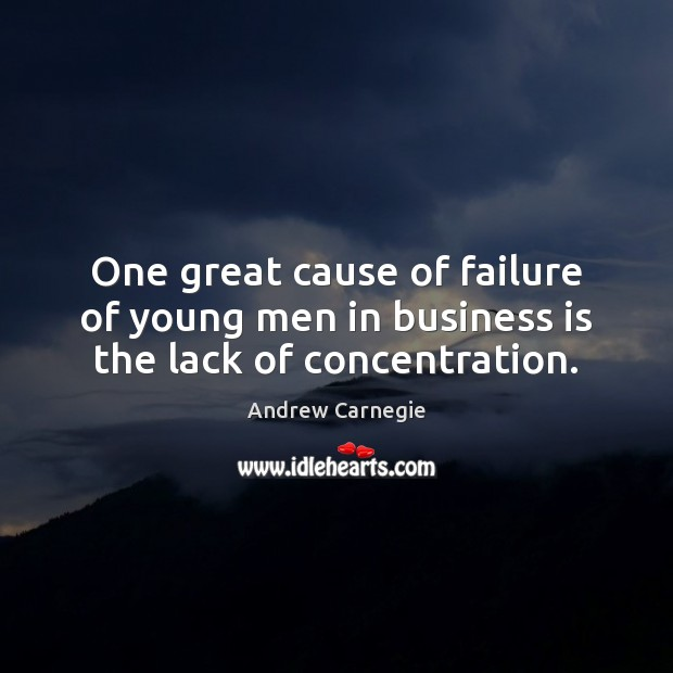 Image, One great cause of failure of young men in business is the lack of concentration.