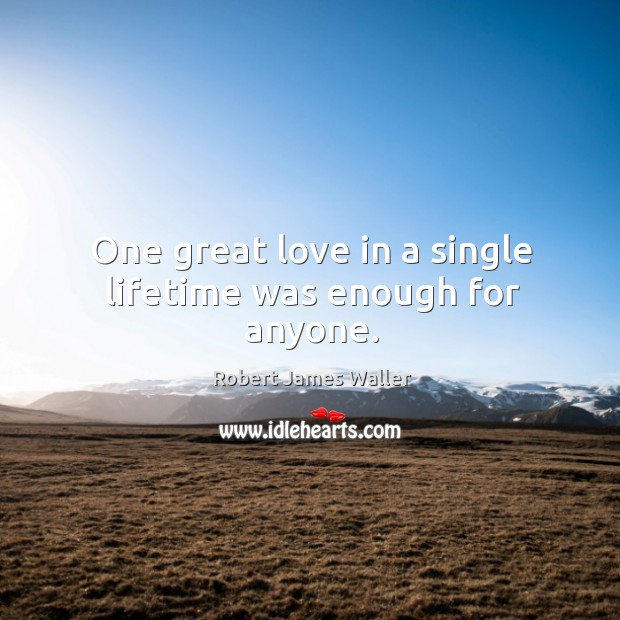 One great love in a single lifetime was enough for anyone. Robert James Waller Picture Quote