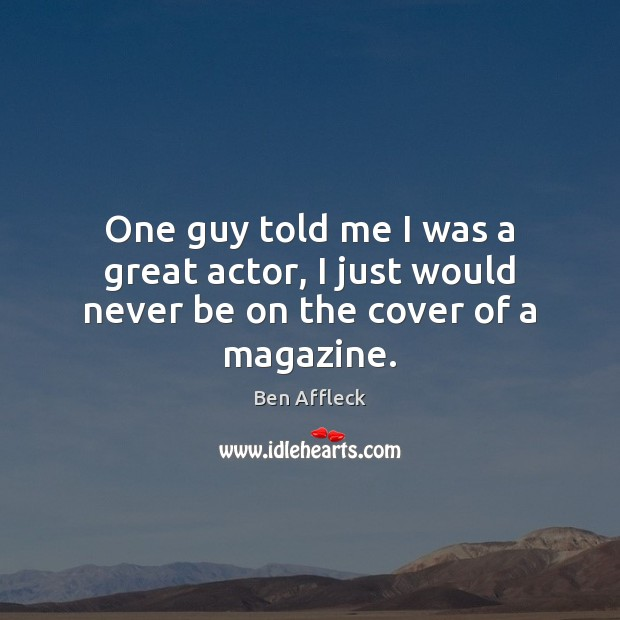 Image, One guy told me I was a great actor, I just would never be on the cover of a magazine.