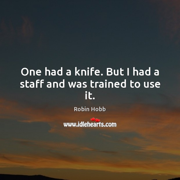 One had a knife. But I had a staff and was trained to use it. Robin Hobb Picture Quote