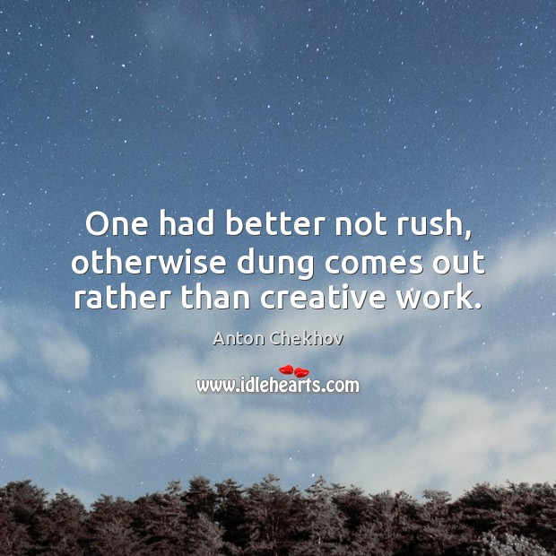 One had better not rush, otherwise dung comes out rather than creative work. Anton Chekhov Picture Quote