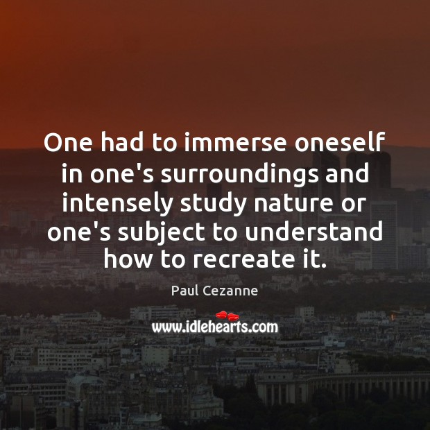 One had to immerse oneself in one's surroundings and intensely study nature Paul Cezanne Picture Quote