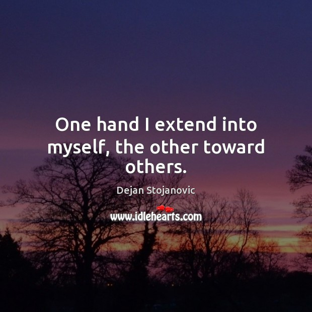 One hand I extend into myself, the other toward others. Dejan Stojanovic Picture Quote