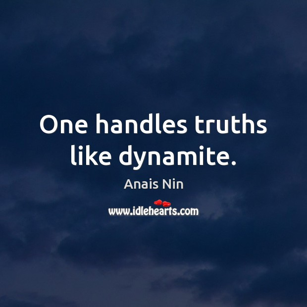 One handles truths like dynamite. Anais Nin Picture Quote