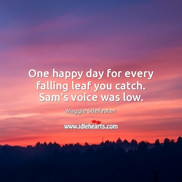 One happy day for every falling leaf you catch. Sam's voice was low. Maggie Stiefvater Picture Quote