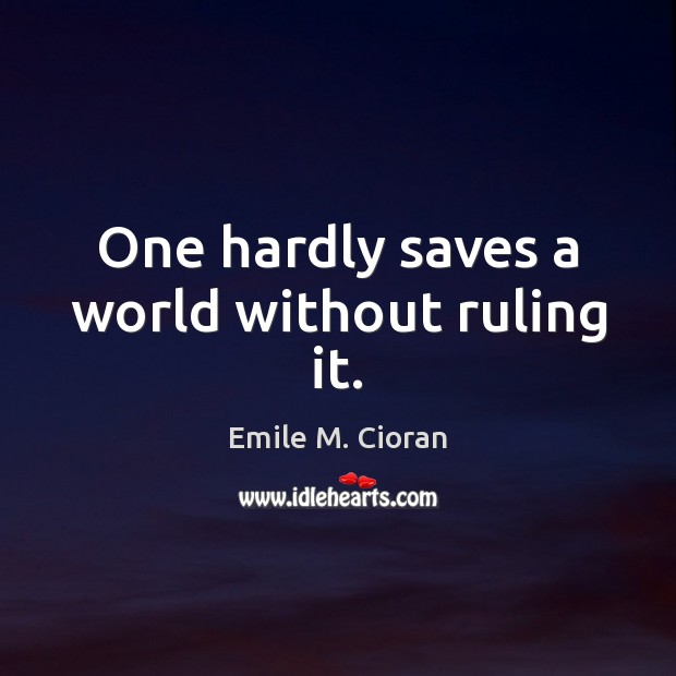 One hardly saves a world without ruling it. Emile M. Cioran Picture Quote