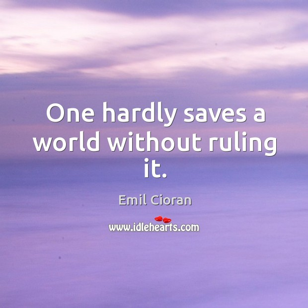 One hardly saves a world without ruling it. Emil Cioran Picture Quote