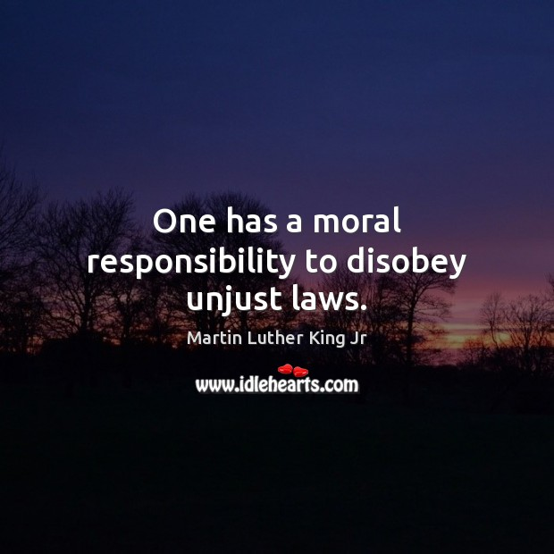 One has a moral responsibility to disobey unjust laws. Image