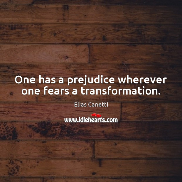 Image, One has a prejudice wherever one fears a transformation.
