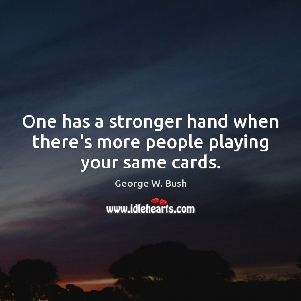 One has a stronger hand when there's more people playing your same cards. Image