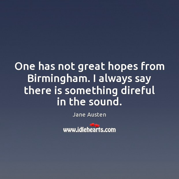 One has not great hopes from Birmingham. I always say there is Jane Austen Picture Quote