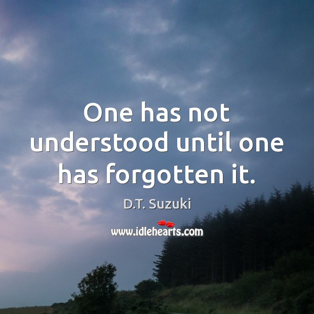 One has not understood until one has forgotten it. Image