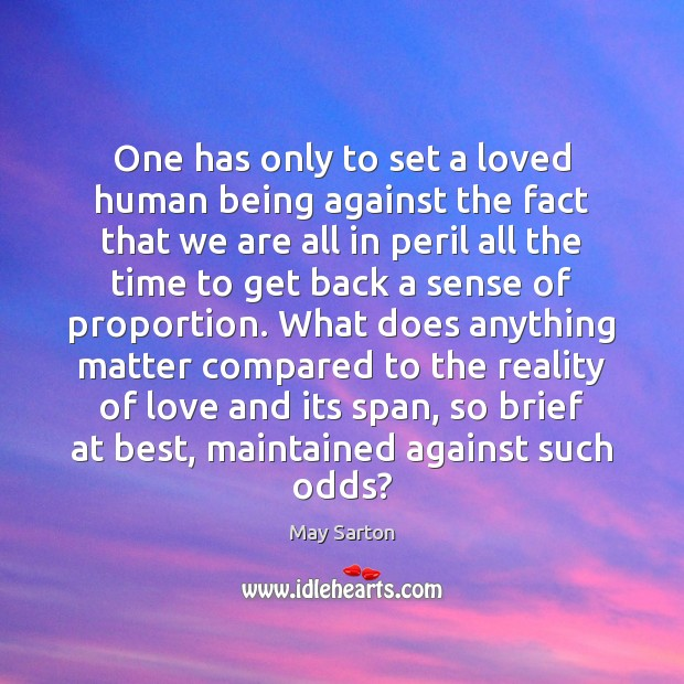 One has only to set a loved human being against the fact May Sarton Picture Quote