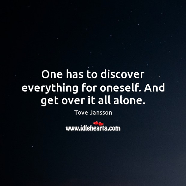 One has to discover everything for oneself. And get over it all alone. Image