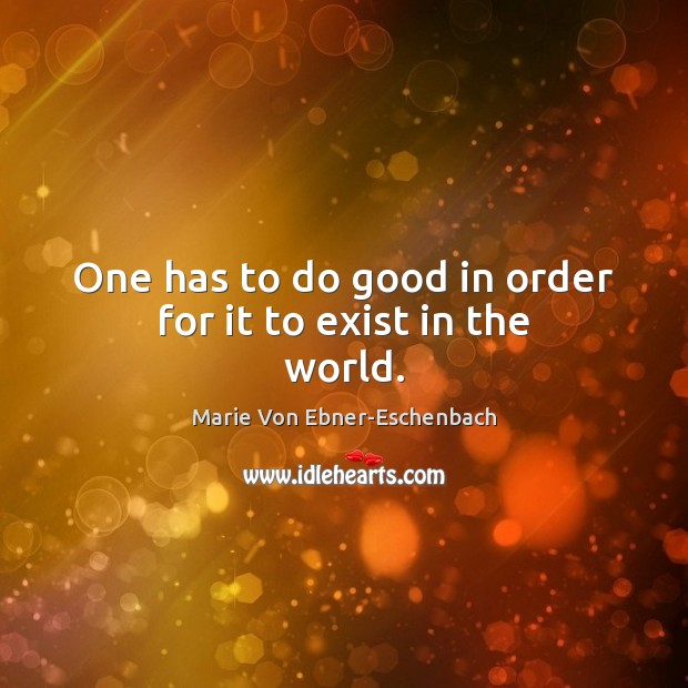 One has to do good in order for it to exist in the world. Good Quotes Image