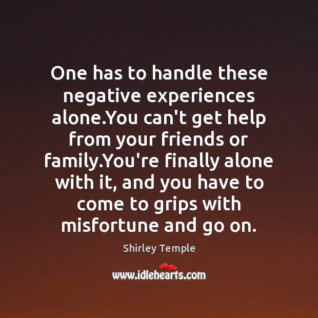 One has to handle these negative experiences alone.You can't get help Shirley Temple Picture Quote