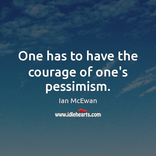 One has to have the courage of one's pessimism. Image