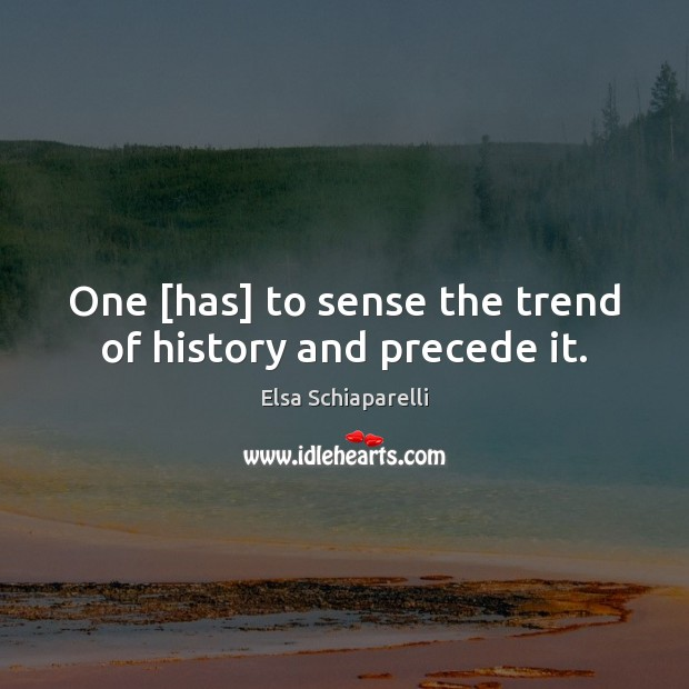 One [has] to sense the trend of history and precede it. Image