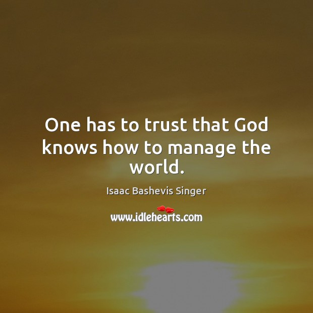 One has to trust that God knows how to manage the world. Image