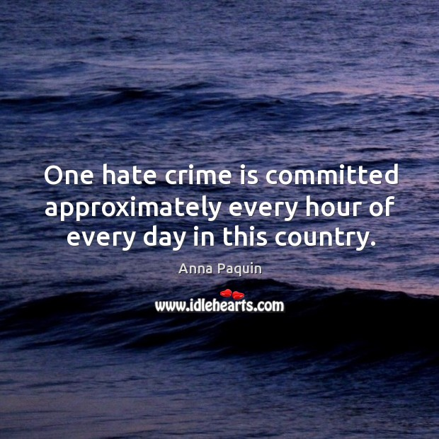 One hate crime is committed approximately every hour of every day in this country. Anna Paquin Picture Quote