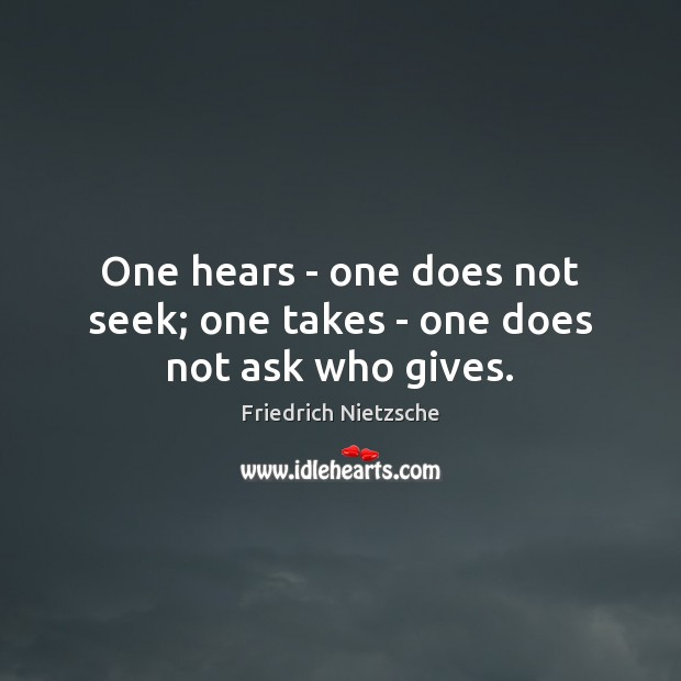 Image, One hears – one does not seek; one takes – one does not ask who gives.