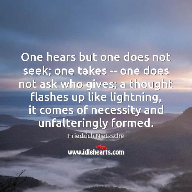 One hears but one does not seek; one takes — one does Image