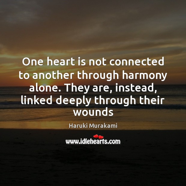 One heart is not connected to another through harmony alone. They are, Haruki Murakami Picture Quote